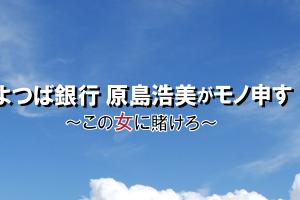 よつば銀行 原島浩美がモノ申す!